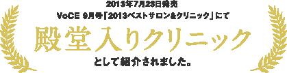 2013年7月23日発売 VoCE 9月号「2013ベストサロン&クリニック」にて 殿堂入りクリニックとして紹介されました。